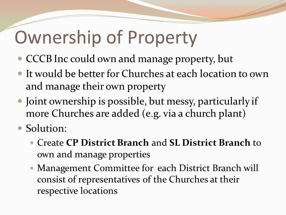 Ownership of Property CCCB Inc could own and manage property, but It would be better for Churches at each location to own and manage their own property Joint ownership is possible, but messy, particularly if more Churches are added (e.g.