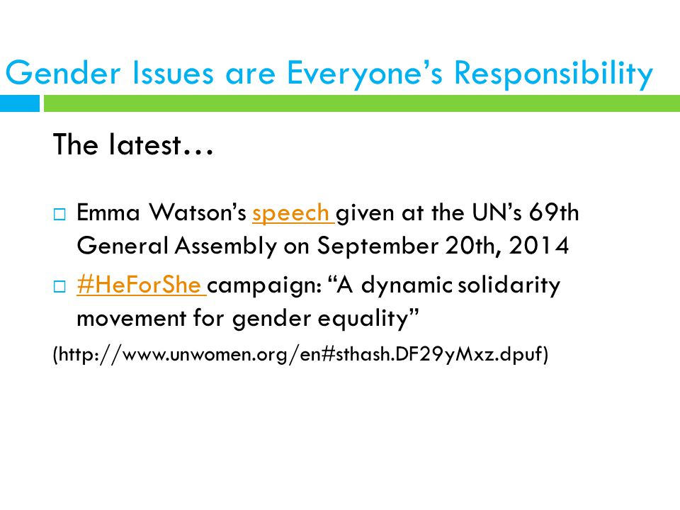 Gender Issues are Everyone's Responsibility The latest…  Emma Watson's speech given at the UN's 69th General Assembly on September 20th, 2014speech  #HeForShe campaign: A dynamic solidarity movement for gender equality #HeForShe (http://www.unwomen.org/en#sthash.DF29yMxz.dpuf)
