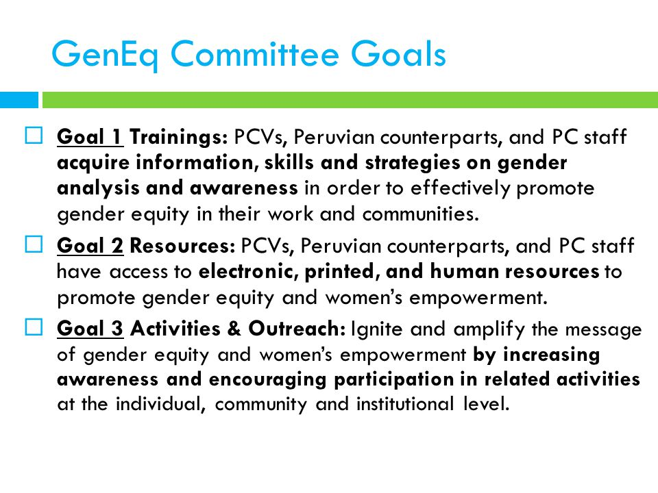 GenEq Committee Goals  Goal 1 Trainings: PCVs, Peruvian counterparts, and PC staff acquire information, skills and strategies on gender analysis and awareness in order to effectively promote gender equity in their work and communities.