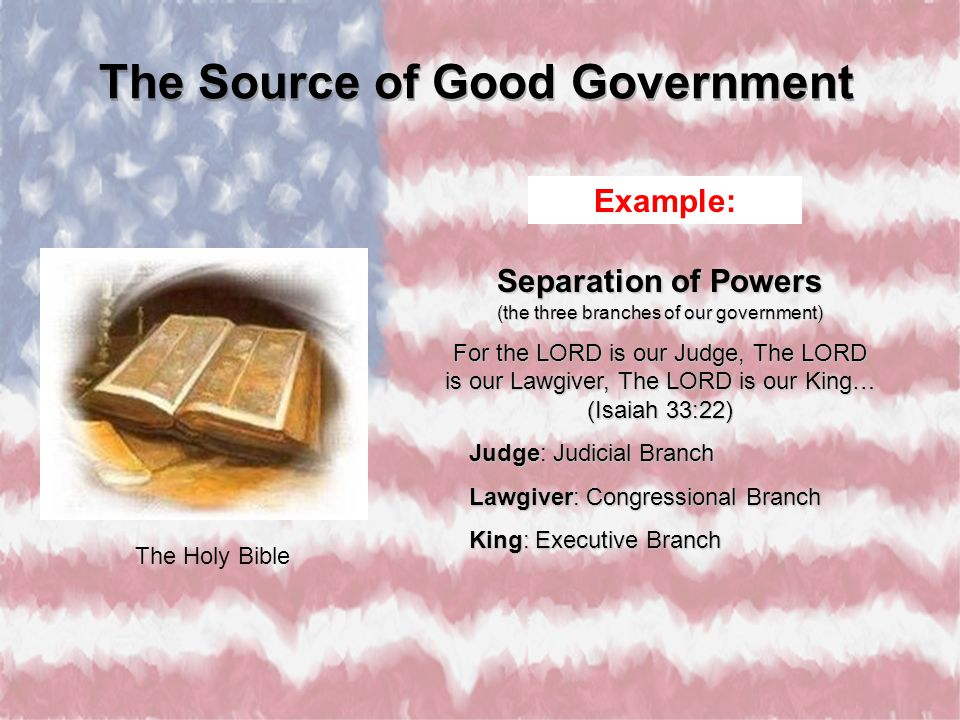The Holy Bible Separation of Powers (the three branches of our government) For the LORD is our Judge, The LORD is our Lawgiver, The LORD is our King…