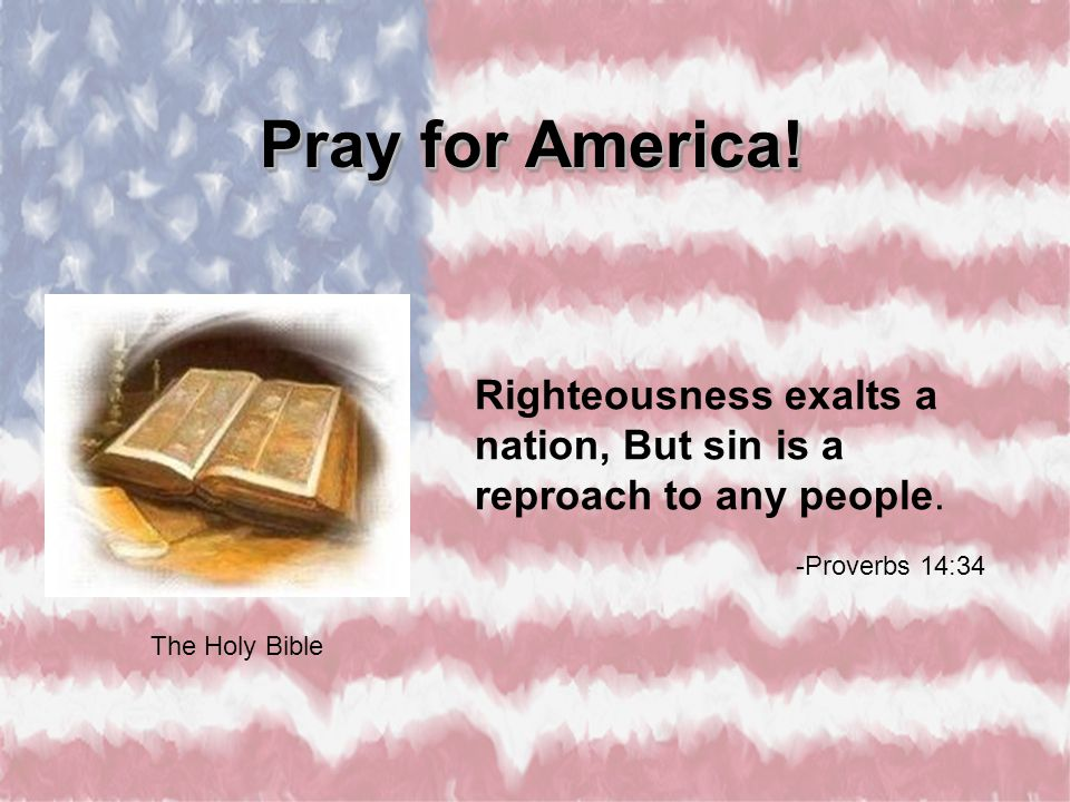 Righteousness exalts a nation, But sin is a reproach to any people. -Proverbs 14:34 The Holy Bible Pray for America!