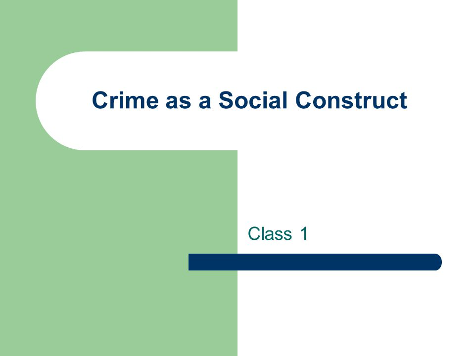 Crime as a Social Construct Class 1