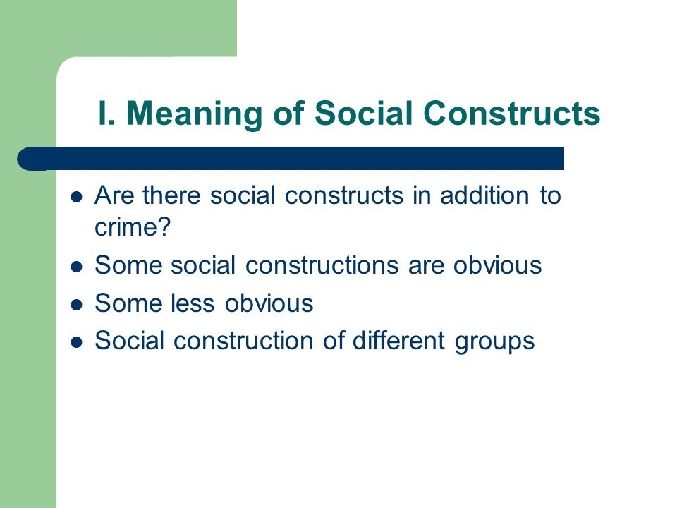 I. Meaning of Social Constructs Are there social constructs in addition to crime.