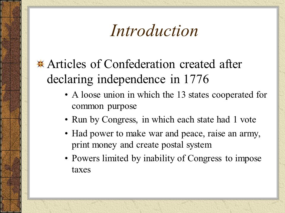 Introduction Articles of Confederation created after declaring independence in 1776 A loose union in which the 13 states cooperated for common purpose
