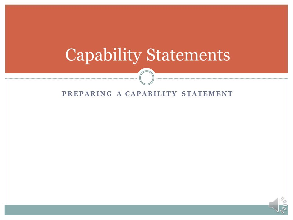 Effective Use of Capability Statements First Contact  Distribute to buyers and potential customers  Use at trade shows, meetings, and events Getting the word out  Distribute via website (pdf format)  Responding to Request for Information or Sources Sought Following up and reinforcing your message  After phone calls  After elevator speech  Include in proposals when allowed  Send an updated capability statement annually to maintain contact Remember to tailor to specific audiences