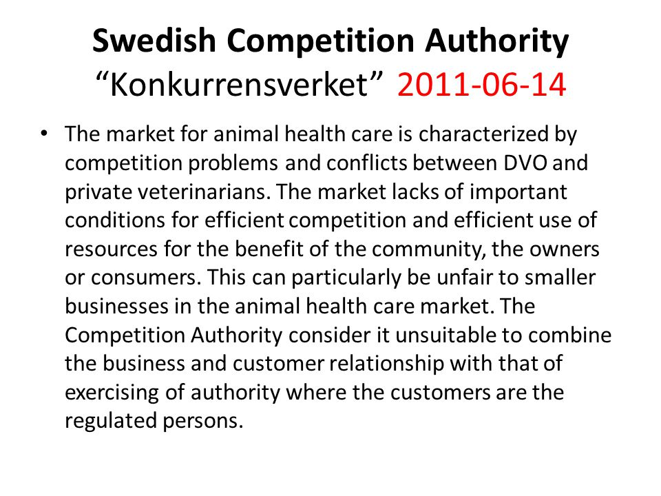 "Swedish Competition Authority ""Konkurrensverket"" 2011-06-14 The market for animal health care is characterized by competition problems and conflicts b"