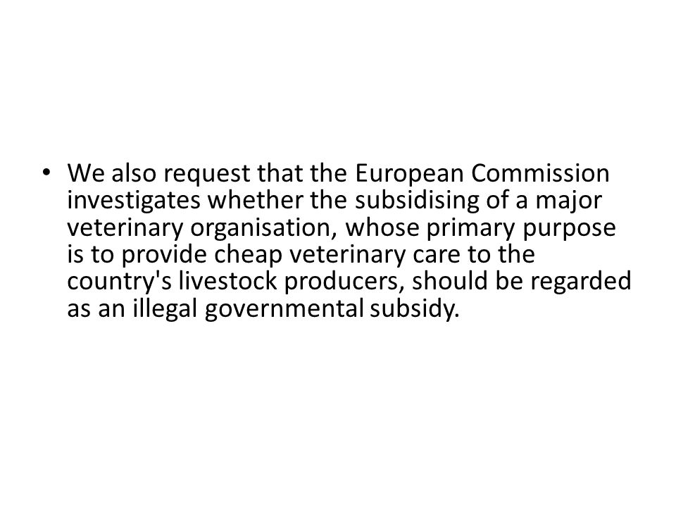 We also request that the European Commission investigates whether the subsidising of a major veterinary organisation, whose primary purpose is to prov