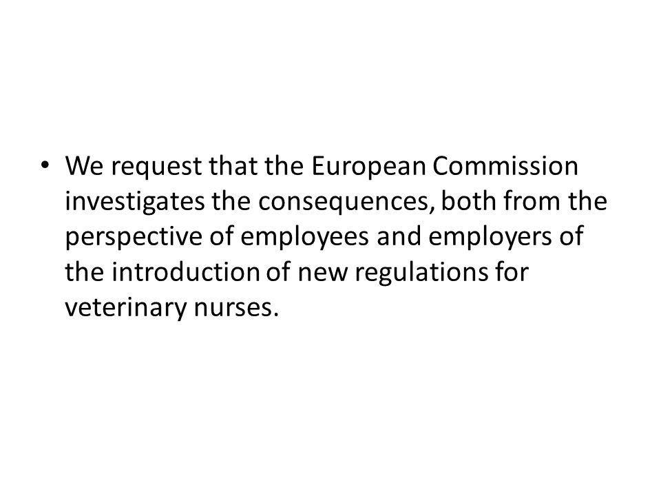 We request that the European Commission investigates the consequences, both from the perspective of employees and employers of the introduction of new regulations for veterinary nurses.