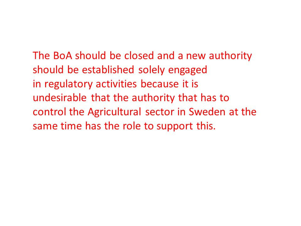 The BoA should be closed and a new authority should be established solely engaged in regulatory activities because it is undesirable that the authority that has to control the Agricultural sector in Sweden at the same time has the role to support this.