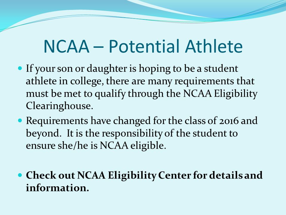NCAA – Potential Athlete If your son or daughter is hoping to be a student athlete in college, there are many requirements that must be met to qualify through the NCAA Eligibility Clearinghouse.