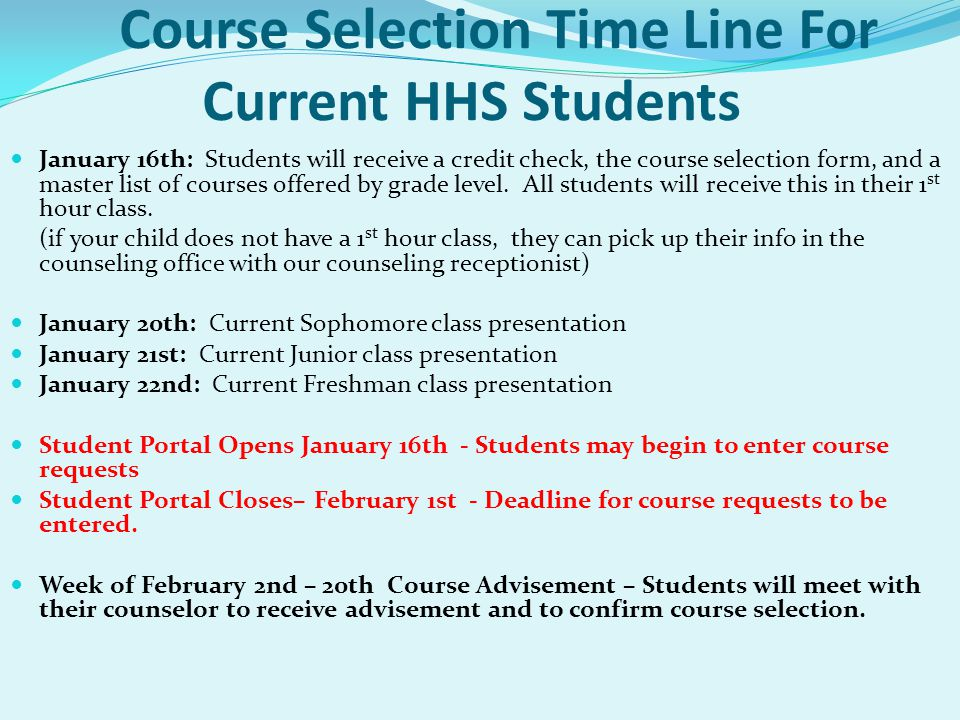 Course Selection Time Line For Current HHS Students January 16th: Students will receive a credit check, the course selection form, and a master list of courses offered by grade level.