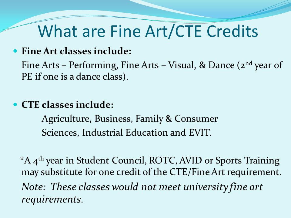 What are Fine Art/CTE Credits Fine Art classes include: Fine Arts – Performing, Fine Arts – Visual, & Dance (2 nd year of PE if one is a dance class).