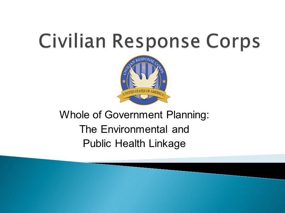  Civilian Response Corps (2 active, 40 standby members)  HHS/CRC Role: ◦ Assessment ◦ Planning ◦ Reachback to HHS Expertise and Resources  HHS Expertise ◦ Systems strengthening to enhance the delivery of essential services, including the health sector ◦ A diverse, highly-skilled, and experienced workforce
