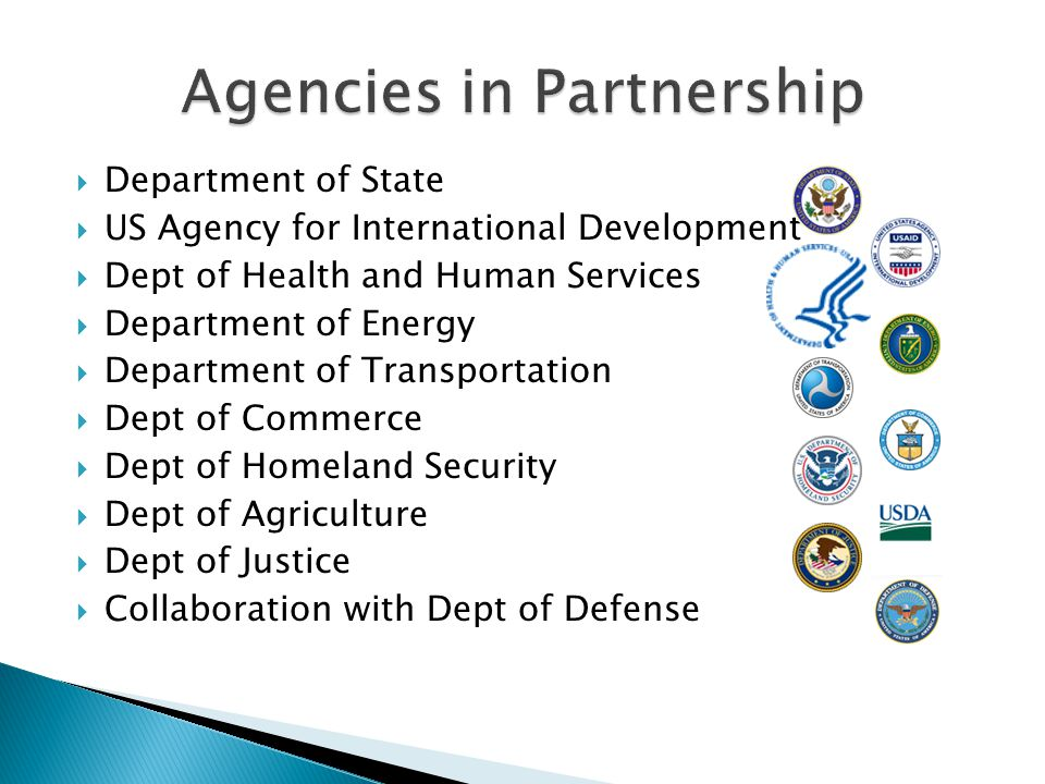 Department of State  US Agency for International Development  Dept of Health and Human Services  Department of Energy  Department of Transportation  Dept of Commerce  Dept of Homeland Security  Dept of Agriculture  Dept of Justice  Collaboration with Dept of Defense