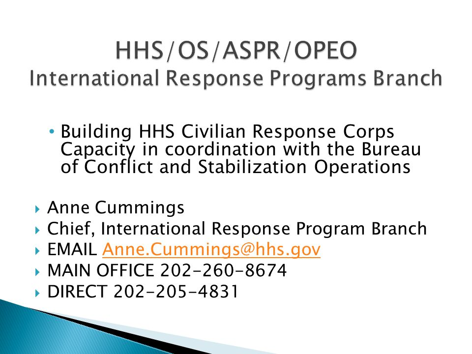 Building HHS Civilian Response Corps Capacity in coordination with the Bureau of Conflict and Stabilization Operations  Anne Cummings  Chief, International Response Program Branch  EMAIL Anne.Cummings@hhs.govAnne.Cummings@hhs.gov  MAIN OFFICE 202-260-8674  DIRECT 202-205-4831