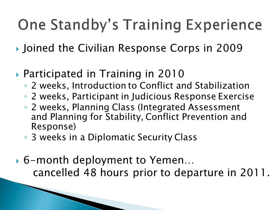 Joined the Civilian Response Corps in 2009  Participated in Training in 2010 ◦ 2 weeks, Introduction to Conflict and Stabilization ◦ 2 weeks, Participant in Judicious Response Exercise ◦ 2 weeks, Planning Class (Integrated Assessment and Planning for Stability, Conflict Prevention and Response) ◦ 3 weeks in a Diplomatic Security Class  6-month deployment to Yemen… cancelled 48 hours prior to departure in 2011.
