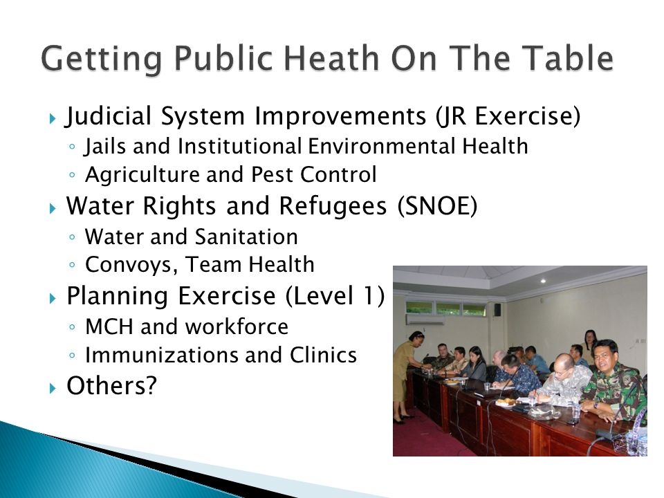  Judicial System Improvements (JR Exercise) ◦ Jails and Institutional Environmental Health ◦ Agriculture and Pest Control  Water Rights and Refugees (SNOE) ◦ Water and Sanitation ◦ Convoys, Team Health  Planning Exercise (Level 1) ◦ MCH and workforce ◦ Immunizations and Clinics  Others