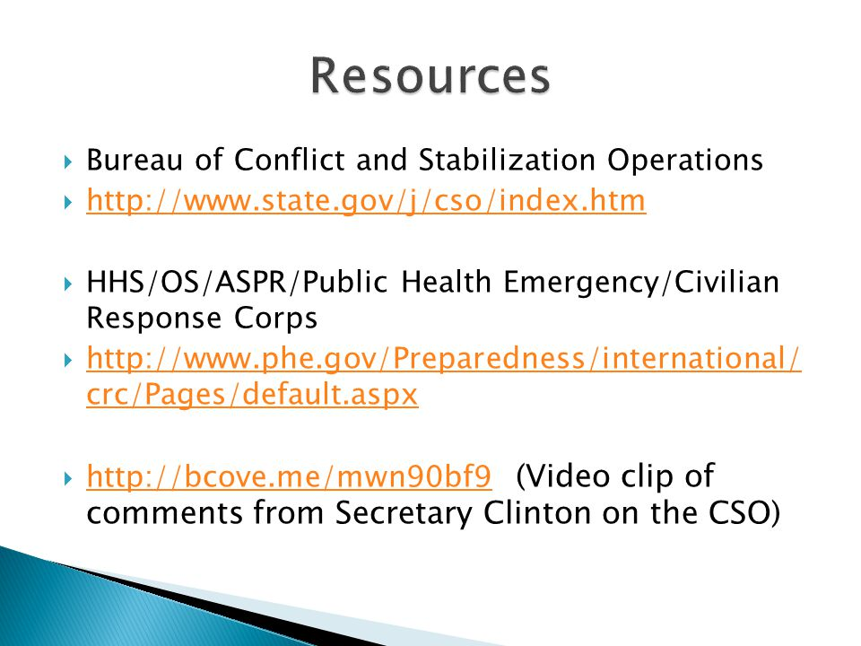  Bureau of Conflict and Stabilization Operations  http://www.state.gov/j/cso/index.htm http://www.state.gov/j/cso/index.htm  HHS/OS/ASPR/Public Health Emergency/Civilian Response Corps  http://www.phe.gov/Preparedness/international/ crc/Pages/default.aspx http://www.phe.gov/Preparedness/international/ crc/Pages/default.aspx  http://bcove.me/mwn90bf9 (Video clip of comments from Secretary Clinton on the CSO) http://bcove.me/mwn90bf9