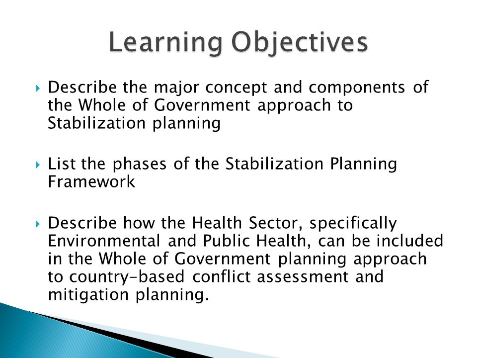  Describe the major concept and components of the Whole of Government approach to Stabilization planning  List the phases of the Stabilization Planning Framework  Describe how the Health Sector, specifically Environmental and Public Health, can be included in the Whole of Government planning approach to country-based conflict assessment and mitigation planning.