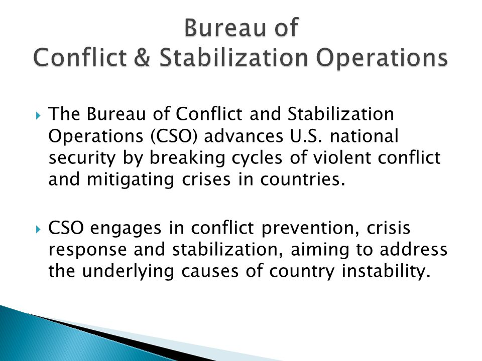  The Bureau of Conflict and Stabilization Operations (CSO) advances U.S.
