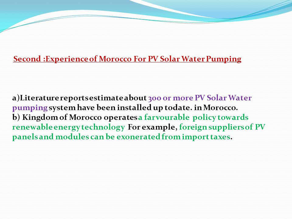 Second :Experience of Morocco For PV Solar Water Pumping a)Literature reports estimate about 300 or more PV Solar Water pumping system have been installed up todate.