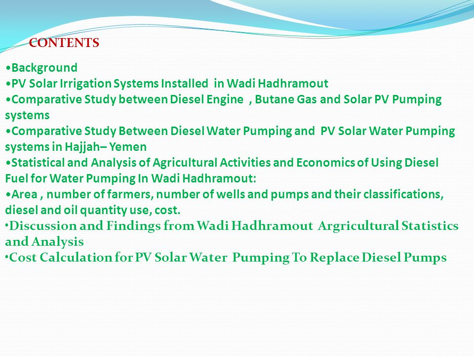CONTENTS Background PV Solar Irrigation Systems Installed in Wadi Hadhramout Comparative Study between Diesel Engine, Butane Gas and Solar PV Pumping systems Comparative Study Between Diesel Water Pumping and PV Solar Water Pumping systems in Hajjah– Yemen Statistical and Analysis of Agricultural Activities and Economics of Using Diesel Fuel for Water Pumping In Wadi Hadhramout: Area, number of farmers, number of wells and pumps and their classifications, diesel and oil quantity use, cost.