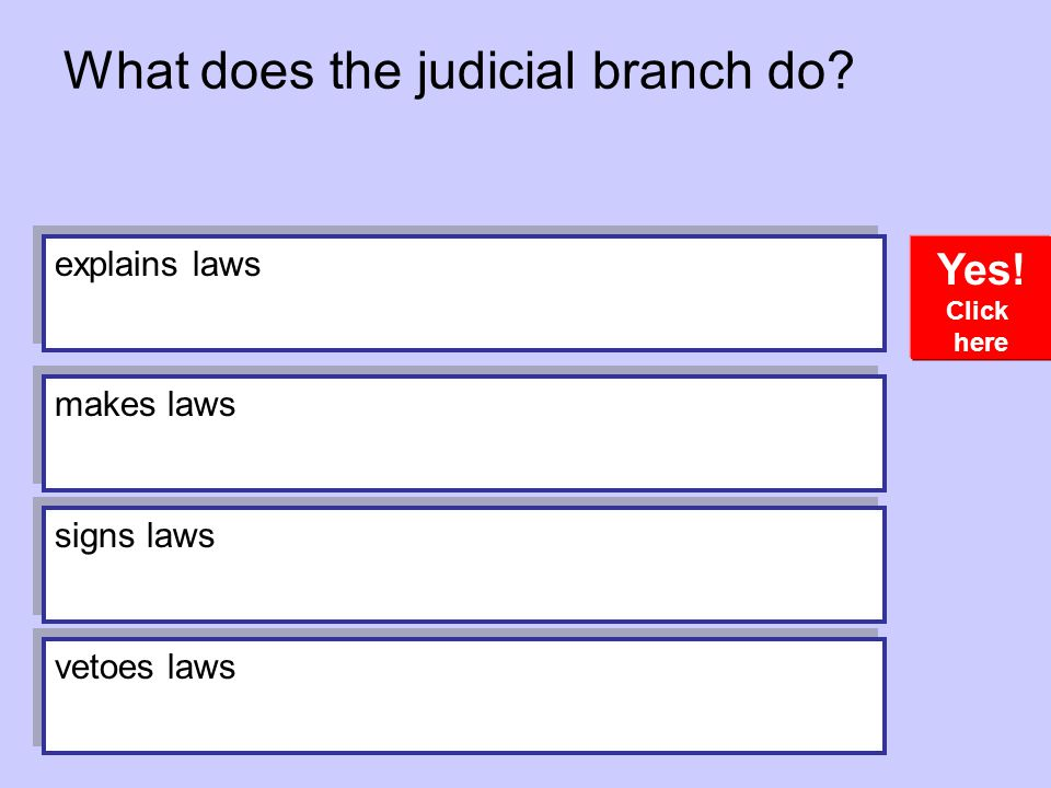 What does the judicial branch do? Yes! Click here explains laws makes laws signs laws vetoes laws