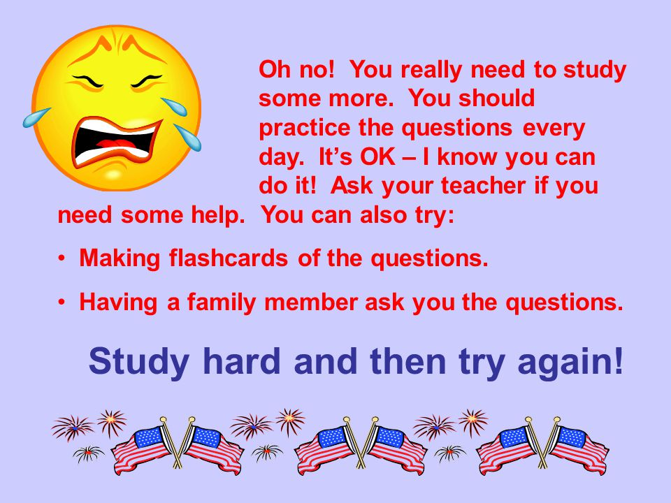 Oh no.You really need to study some more. You should practice the questions every day.