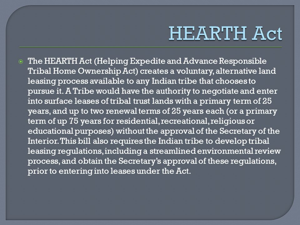  The HEARTH Act (Helping Expedite and Advance Responsible Tribal Home Ownership Act) creates a voluntary, alternative land leasing process available to any Indian tribe that chooses to pursue it.