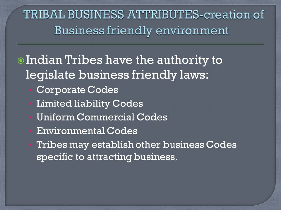  Indian Tribes have the authority to legislate business friendly laws: Corporate Codes Limited liability Codes Uniform Commercial Codes Environmental Codes Tribes may establish other business Codes specific to attracting business.