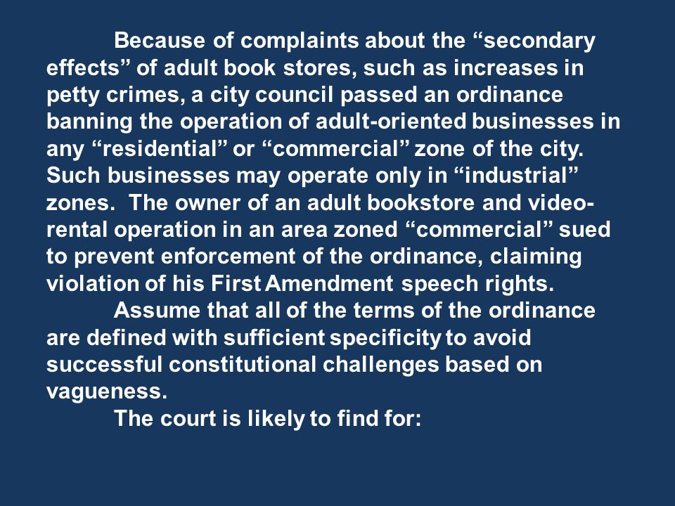 Because of complaints about the secondary effects of adult book stores, such as increases in petty crimes, a city council passed an ordinance banning the operation of adult-oriented businesses in any residential or commercial zone of the city.