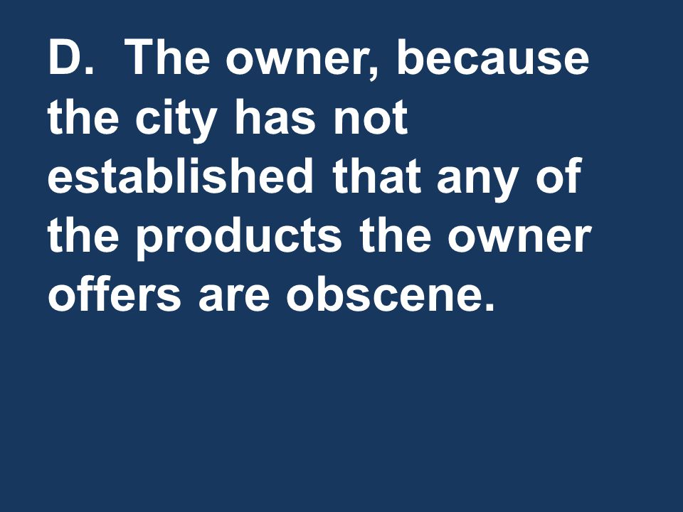 D. The owner, because the city has not established that any of the products the owner offers are obscene.