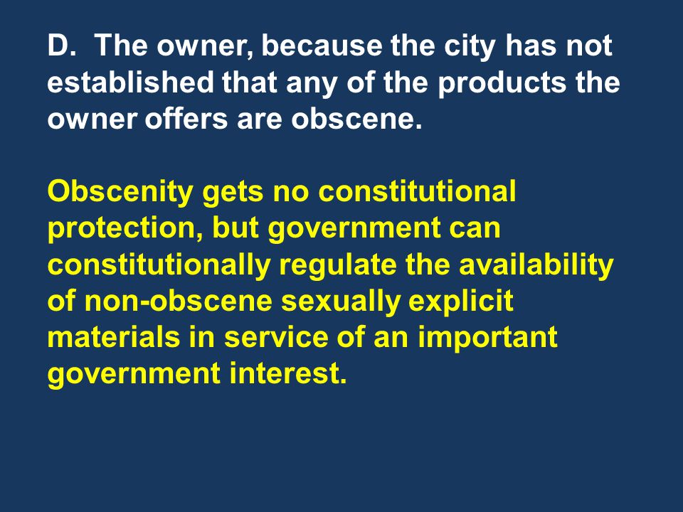 D. The owner, because the city has not established that any of the products the owner offers are obscene. Obscenity gets no constitutional protection,