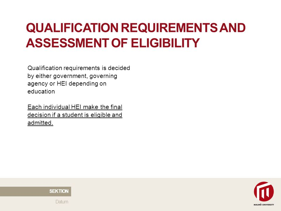 2010 05 04 QUALIFICATION REQUIREMENTS AND ASSESSMENT OF ELIGIBILITY Qualification requirements is decided by either government, governing agency or HEI depending on education Each individual HEI make the final decision if a student is eligible and admitted.