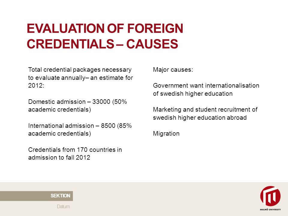 2010 05 04 EVALUATION OF FOREIGN CREDENTIALS – CAUSES Total credential packages necessary to evaluate annually– an estimate for 2012: Domestic admission – 33000 (50% academic credentials) International admission – 8500 (85% academic credentials) Credentials from 170 countries in admission to fall 2012 Major causes: Government want internationalisation of swedish higher education Marketing and student recruitment of swedish higher education abroad Migration Datum SEKTION