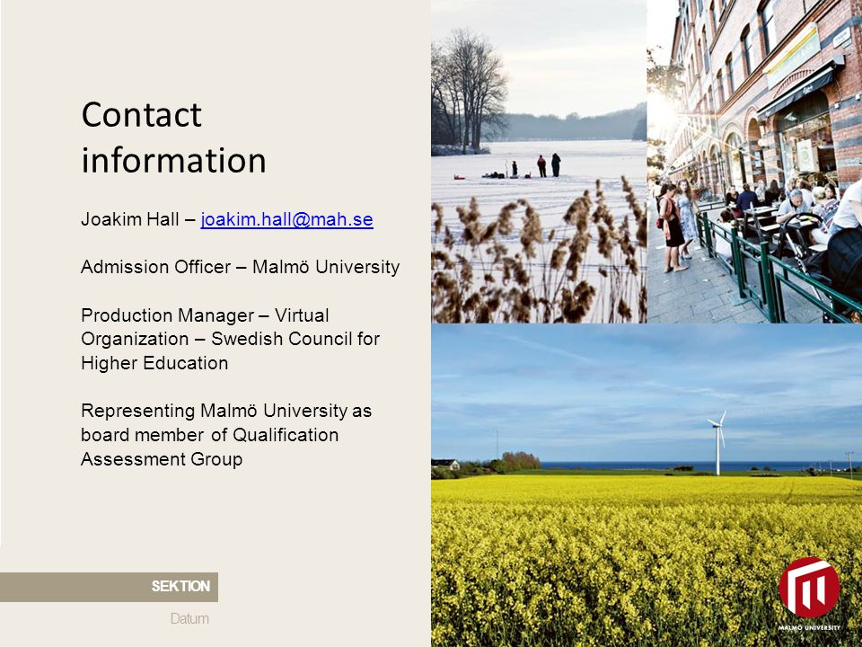 2010 05 04 Contact information Joakim Hall – joakim.hall@mah.sejoakim.hall@mah.se Admission Officer – Malmö University Production Manager – Virtual Organization – Swedish Council for Higher Education Representing Malmö University as board member of Qualification Assessment Group Datum SEKTION