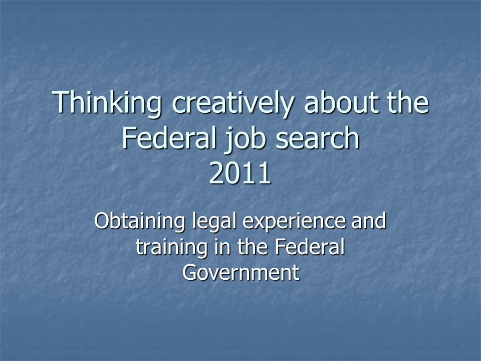Thinking creatively about the Federal job search 2011 Obtaining legal experience and training in the Federal Government