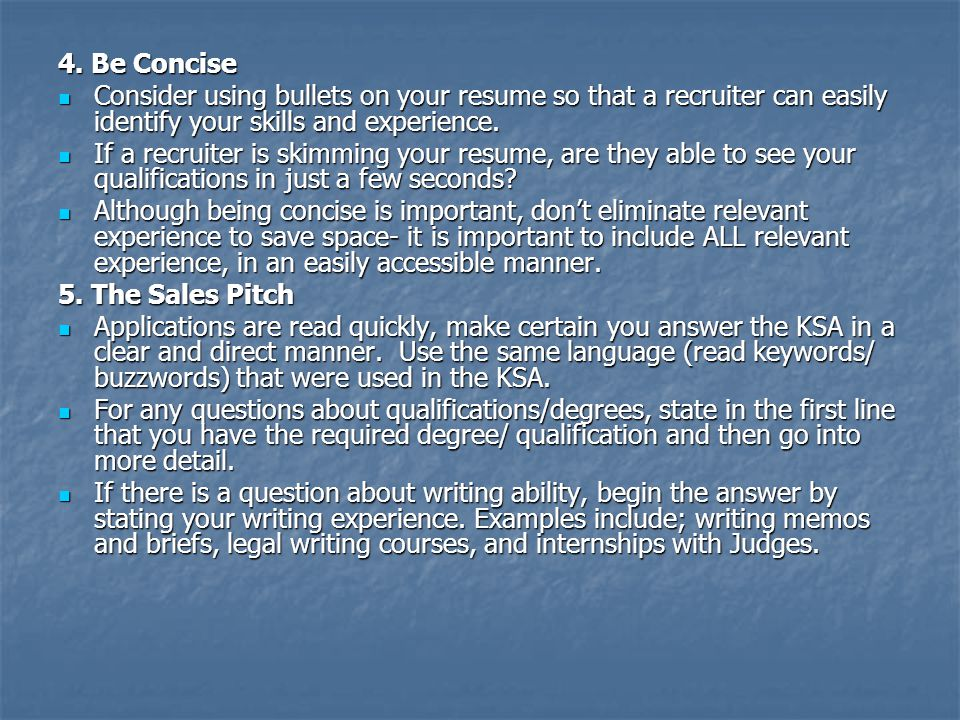 4. Be Concise Consider using bullets on your resume so that a recruiter can easily identify your skills and experience. Consider using bullets on your
