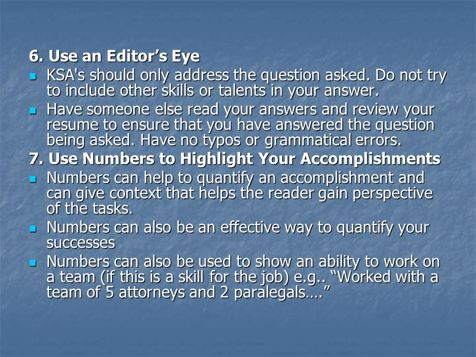 6. Use an Editor's Eye KSA's should only address the question asked. Do not try to include other skills or talents in your answer. KSA's should only a