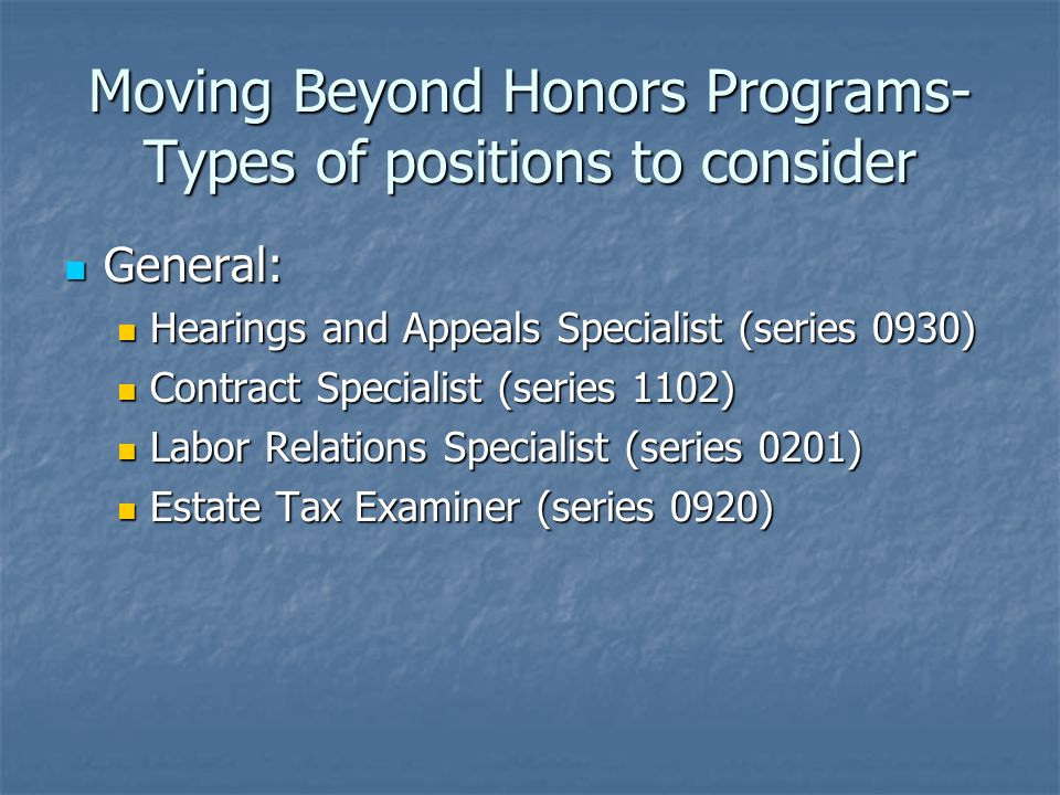 Moving Beyond Honors Programs- Types of positions to consider General: General: Hearings and Appeals Specialist (series 0930) Hearings and Appeals Specialist (series 0930) Contract Specialist (series 1102) Contract Specialist (series 1102) Labor Relations Specialist (series 0201) Labor Relations Specialist (series 0201) Estate Tax Examiner (series 0920) Estate Tax Examiner (series 0920)