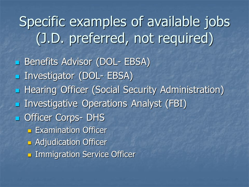 Specific examples of available jobs (J.D. preferred, not required) Benefits Advisor (DOL- EBSA) Benefits Advisor (DOL- EBSA) Investigator (DOL- EBSA)