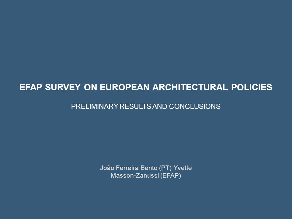 João Ferreira Bento (PT) Yvette Masson-Zanussi (EFAP) EFAP SURVEY ON EUROPEAN ARCHITECTURAL POLICIES PRELIMINARY RESULTS AND CONCLUSIONS