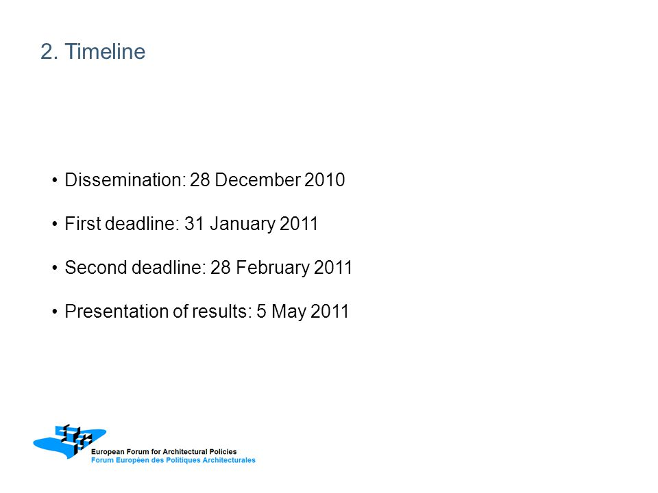2. Timeline Dissemination: 28 December 2010 First deadline: 31 January 2011 Second deadline: 28 February 2011 Presentation of results: 5 May 2011