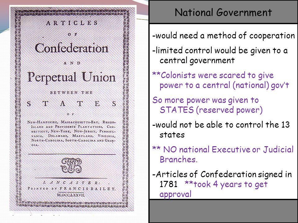 -would need a method of cooperation -limited control would be given to a central government **Colonists were scared to give power to a central (national) gov't So more power was given to STATES (reserved power) -would not be able to control the 13 states ** NO national Executive or Judicial Branches.