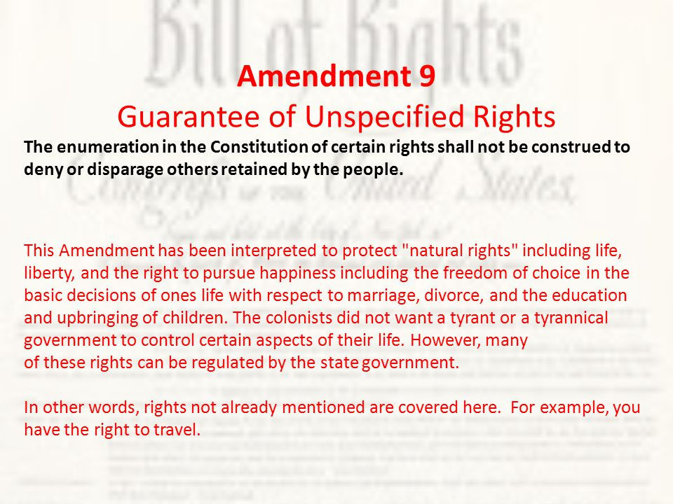 Amendment 9 Guarantee of Unspecified Rights The enumeration in the Constitution of certain rights shall not be construed to deny or disparage others retained by the people.