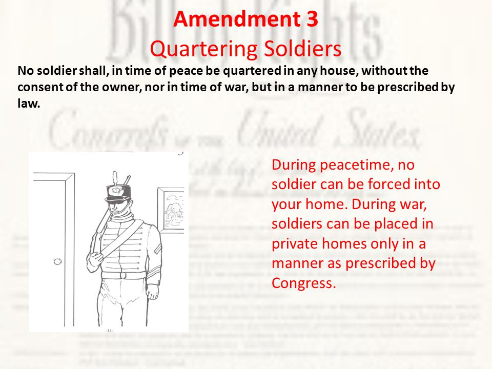 Amendment 3 Quartering Soldiers No soldier shall, in time of peace be quartered in any house, without the consent of the owner, nor in time of war, but in a manner to be prescribed by law.