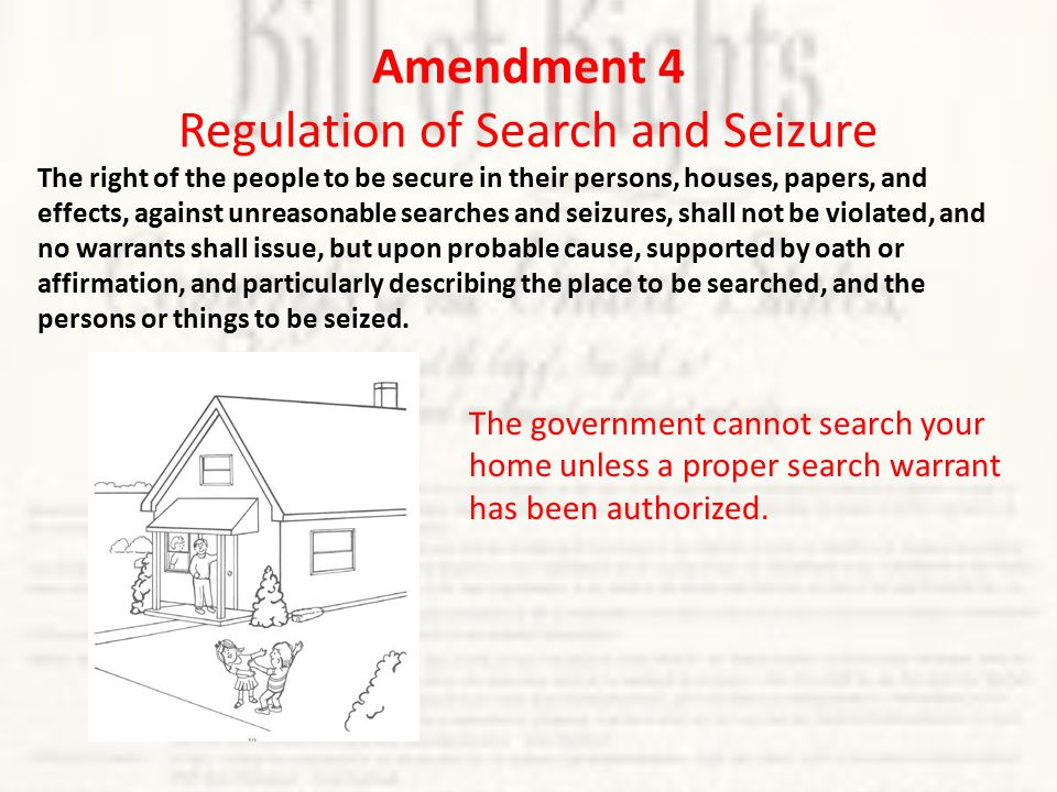 Amendment 4 Regulation of Search and Seizure The right of the people to be secure in their persons, houses, papers, and effects, against unreasonable searches and seizures, shall not be violated, and no warrants shall issue, but upon probable cause, supported by oath or affirmation, and particularly describing the place to be searched, and the persons or things to be seized.