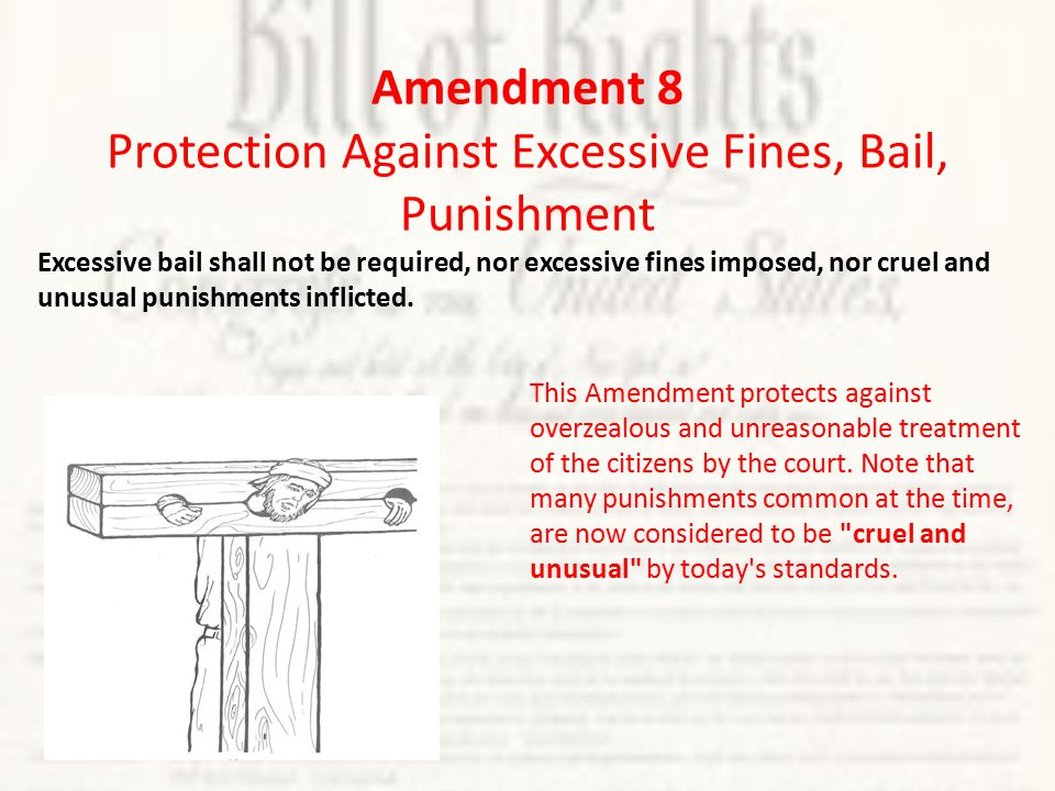 Amendment 8 Protection Against Excessive Fines, Bail, Punishment Excessive bail shall not be required, nor excessive fines imposed, nor cruel and unusual punishments inflicted.