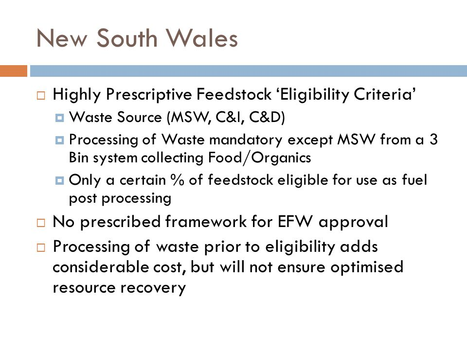 New South Wales  Highly Prescriptive Feedstock 'Eligibility Criteria'  Waste Source (MSW, C&I, C&D)  Processing of Waste mandatory except MSW from a 3 Bin system collecting Food/Organics  Only a certain % of feedstock eligible for use as fuel post processing  No prescribed framework for EFW approval  Processing of waste prior to eligibility adds considerable cost, but will not ensure optimised resource recovery