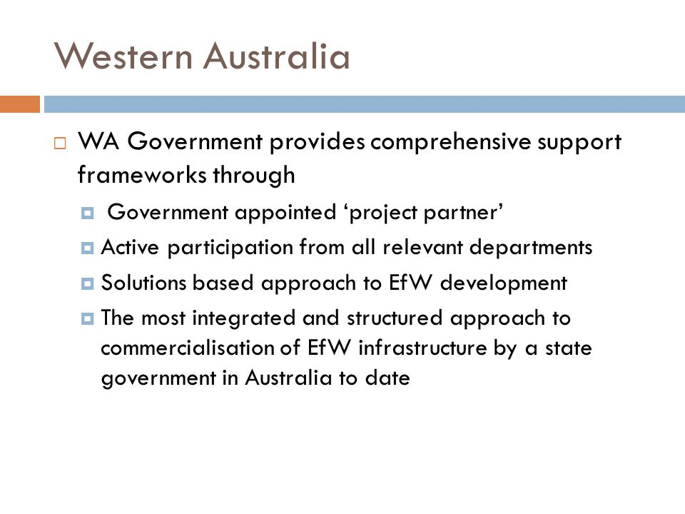 Western Australia  WA Government provides comprehensive support frameworks through  Government appointed 'project partner'  Active participation from all relevant departments  Solutions based approach to EfW development  The most integrated and structured approach to commercialisation of EfW infrastructure by a state government in Australia to date